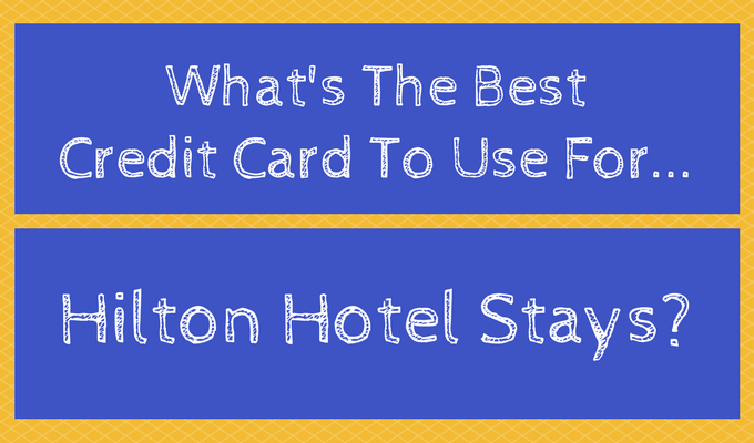 What's The Best Credit Card To Use For Hilton Hotel Stays