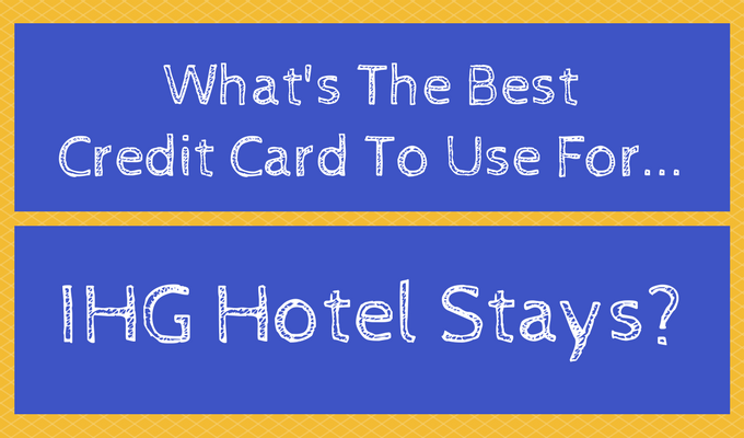 What's The Best Credit Card To Use For IHG Hotel Stays