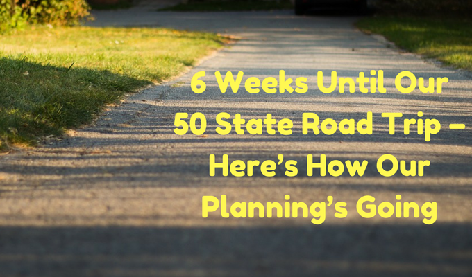 6 Weeks Until Our 50 State Road Trip – Here's How Our Planning's Going