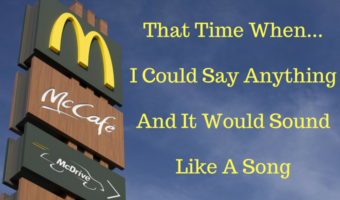 That Time When… I Could Say Anything And It Would Sound Like A Song