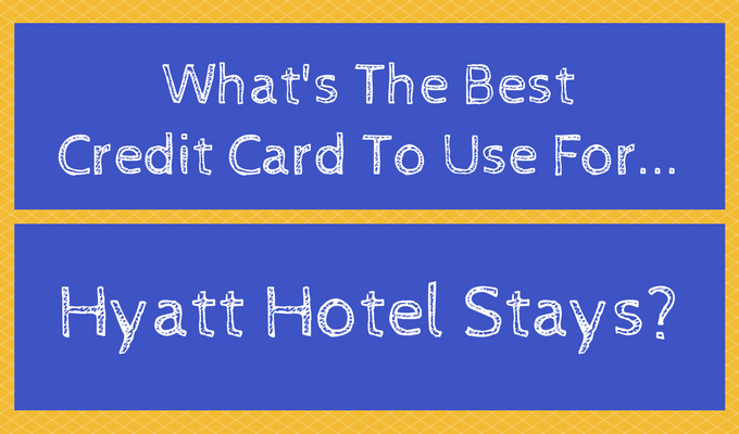 What's The Best Credit Card To Use For Hyatt Hotel Stays