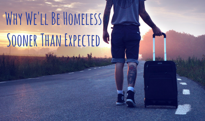 Why We'll Be Homeless Sooner Than Expected